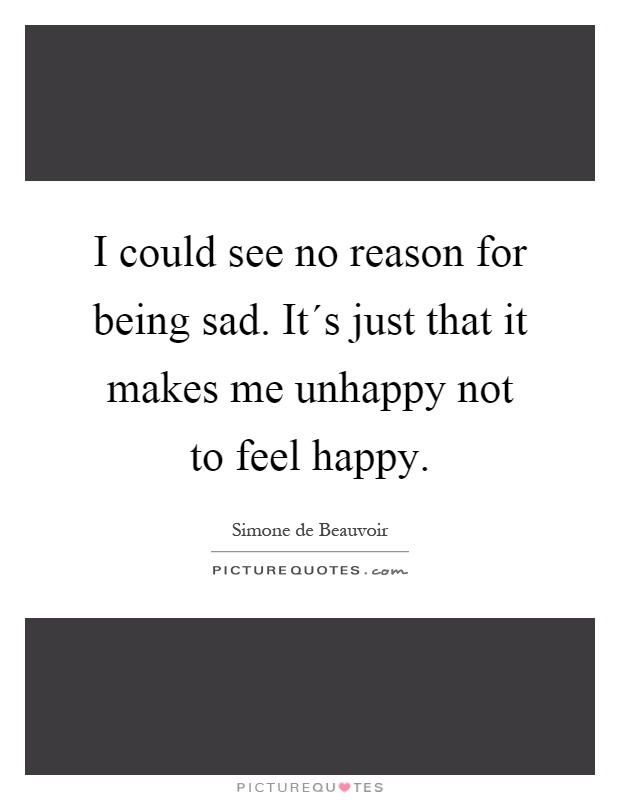 I could see no reason for being sad. It´s just that it makes me unhappy not to feel happy Picture Quote #1
