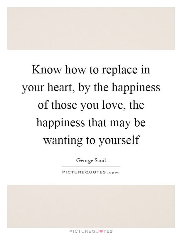 Know how to replace in your heart, by the happiness of those you love, the happiness that may be wanting to yourself Picture Quote #1