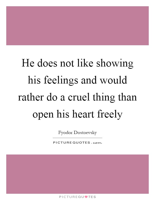 He does not like showing his feelings and would rather do a cruel thing than open his heart freely Picture Quote #1