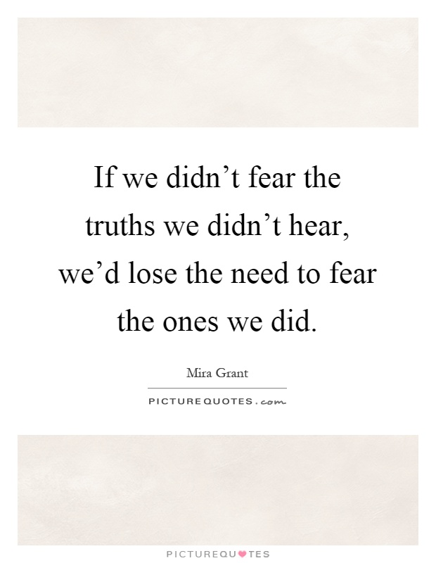 If we didn't fear the truths we didn't hear, we'd lose the need to fear the ones we did Picture Quote #1