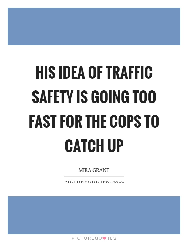 His idea of traffic safety is going too fast for the cops to catch up Picture Quote #1