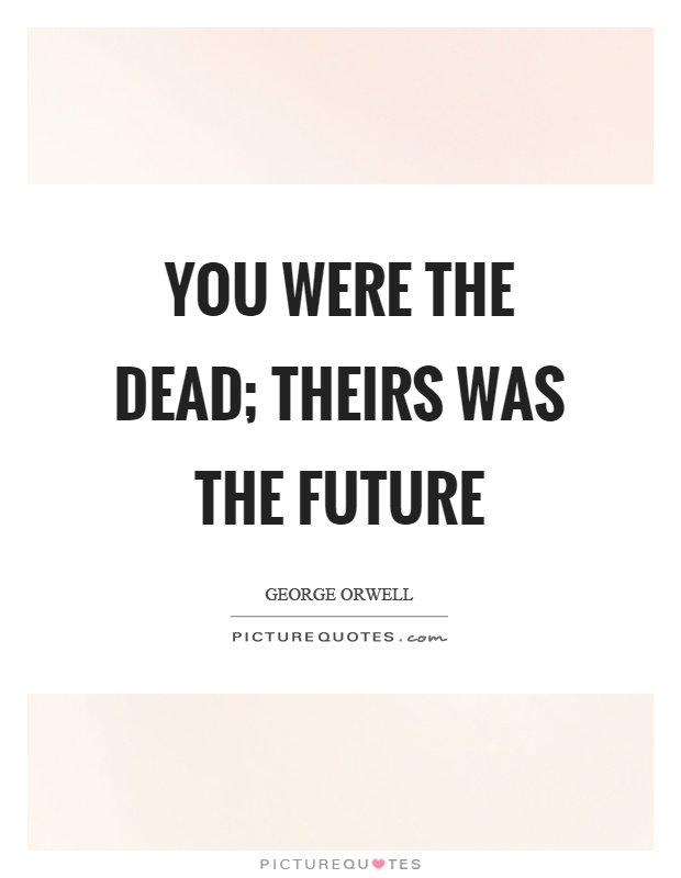 You were the dead; theirs was the future Picture Quote #1