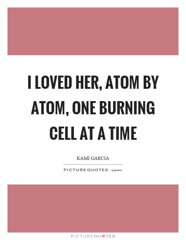 I loved her, atom by atom, one burning cell at a time Picture Quote #1