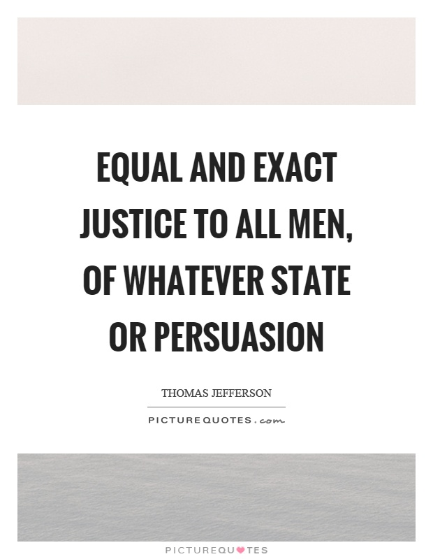 Equal and exact justice to all men, of whatever state or persuasion Picture Quote #1