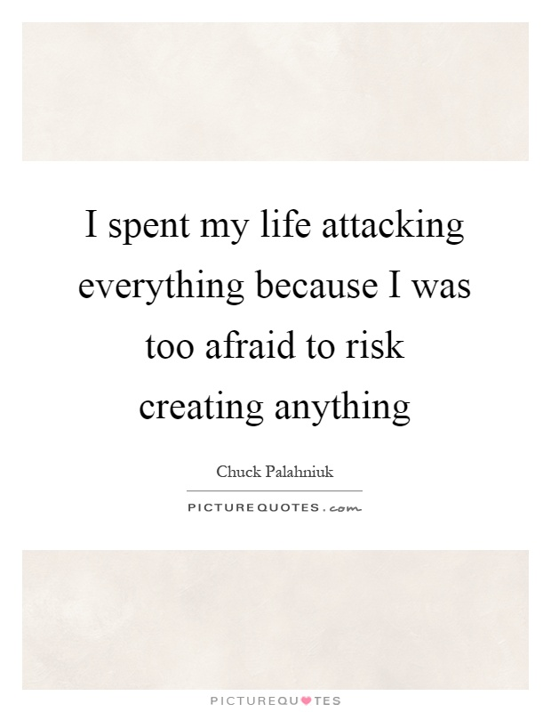 I spent my life attacking everything because I was too afraid to risk creating anything Picture Quote #1