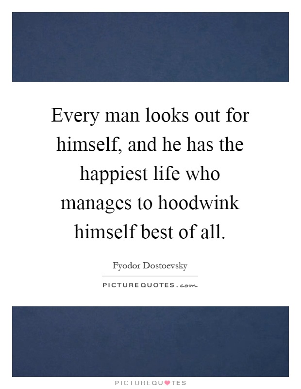 Every man looks out for himself, and he has the happiest life who manages to hoodwink himself best of all Picture Quote #1