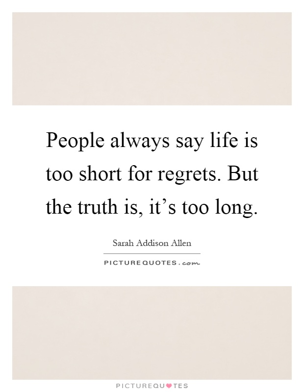 People always say life is too short for regrets. But the truth is, it's too long Picture Quote #1