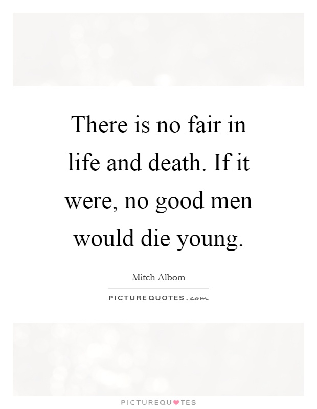 There is no fair in life and death. If it were, no good men would die young Picture Quote #1