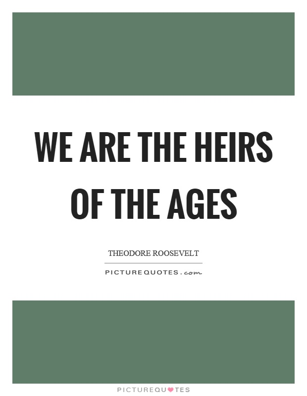 We are the heirs of the ages Picture Quote #1