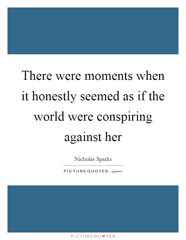There were moments when it honestly seemed as if the world were conspiring against her Picture Quote #1