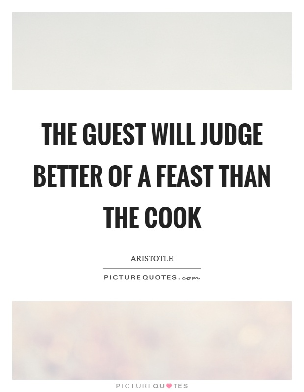 The guest will judge better of a feast than the cook Picture Quote #1