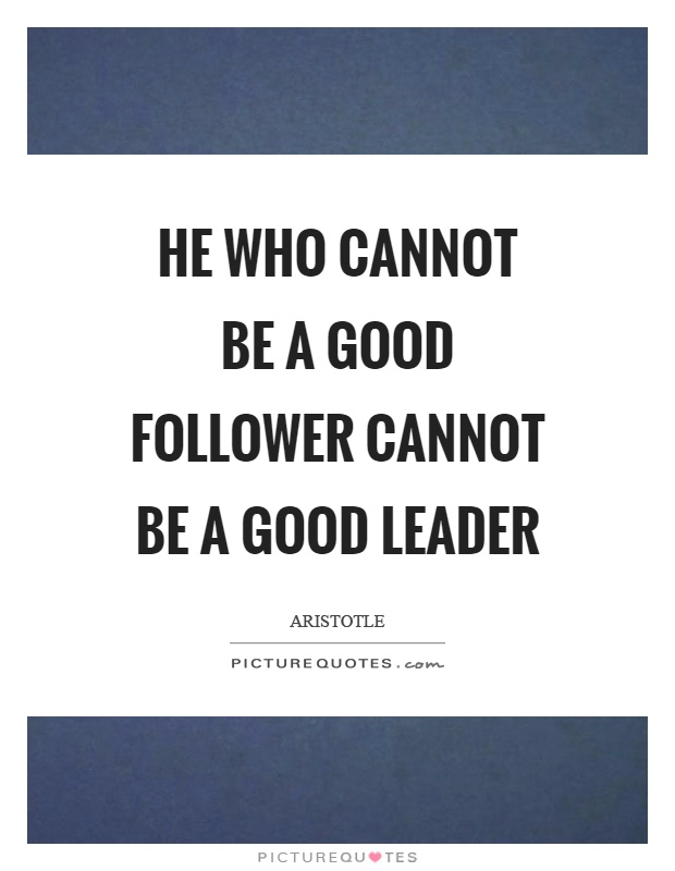 He who cannot be a good follower cannot be a good leader Picture Quote #1