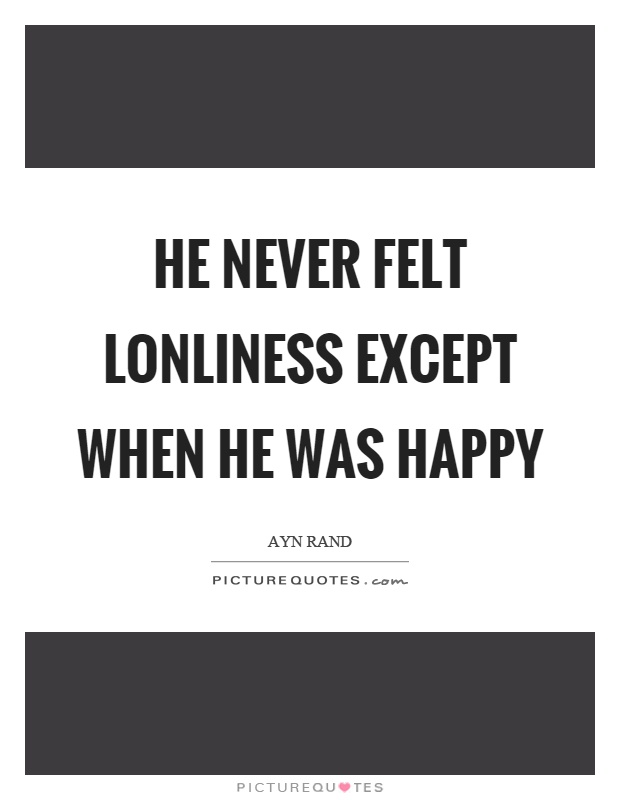 He never felt lonliness except when he was happy Picture Quote #1