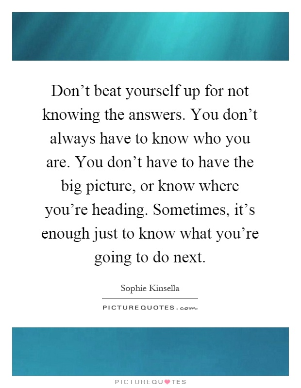Don't beat yourself up for not knowing the answers. You don't always have to know who you are. You don't have to have the big picture, or know where you're heading. Sometimes, it's enough just to know what you're going to do next Picture Quote #1
