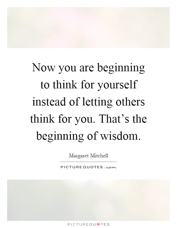 Now you are beginning to think for yourself instead of letting others think for you. That's the beginning of wisdom Picture Quote #1