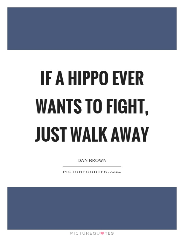 If a hippo ever wants to fight, just walk away Picture Quote #1