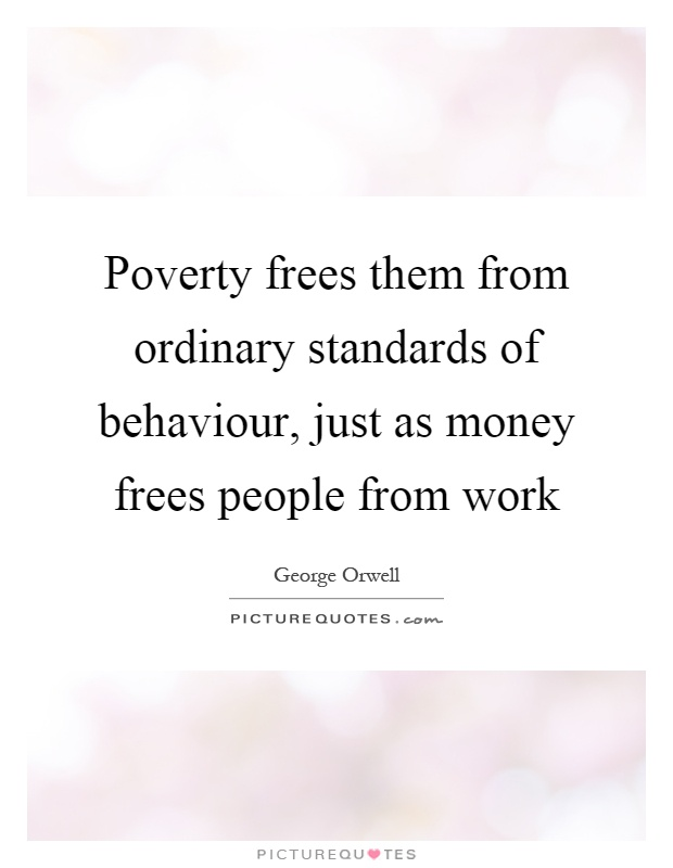 Poverty frees them from ordinary standards of behaviour, just as money frees people from work Picture Quote #1