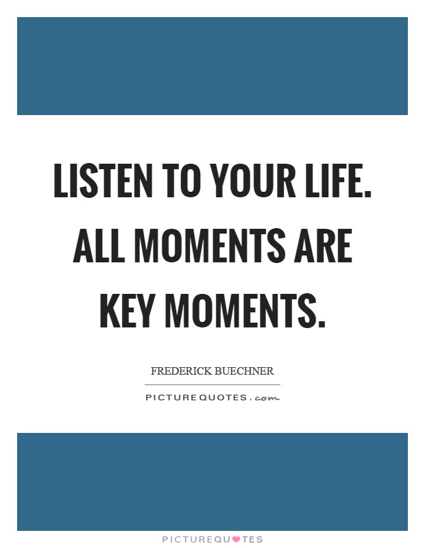 Listen to your life. All moments are key moments Picture Quote #1
