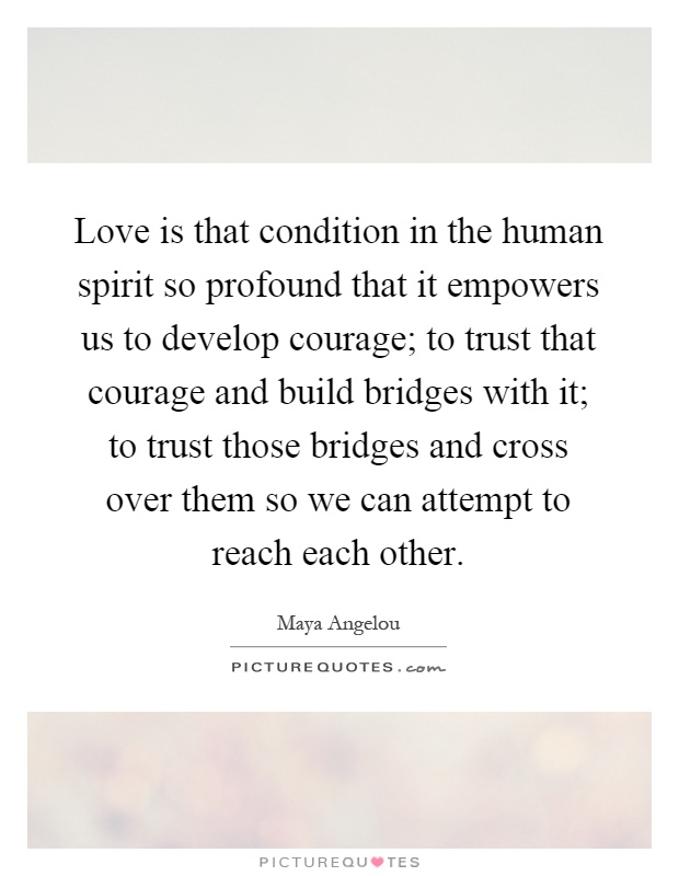 Love is that condition in the human spirit so profound that it empowers us to develop courage; to trust that courage and build bridges with it; to trust those bridges and cross over them so we can attempt to reach each other Picture Quote #1