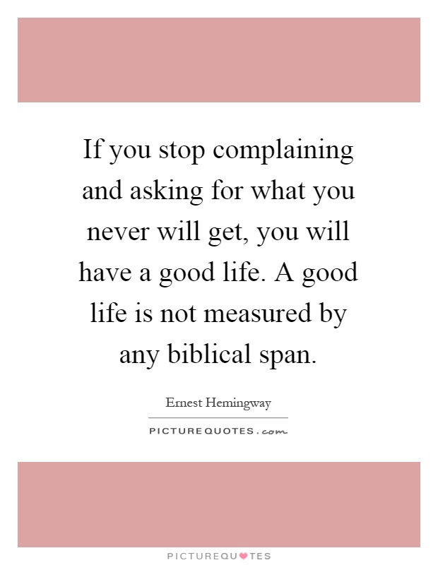 If you stop complaining and asking for what you never will get, you will have a good life. A good life is not measured by any biblical span Picture Quote #1