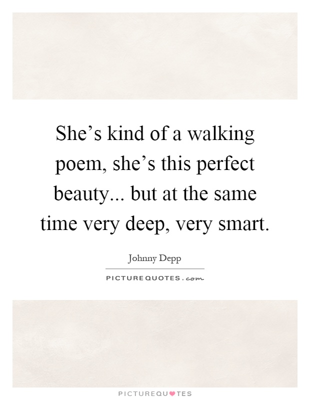 She's kind of a walking poem, she's this perfect beauty... but at the same time very deep, very smart Picture Quote #1