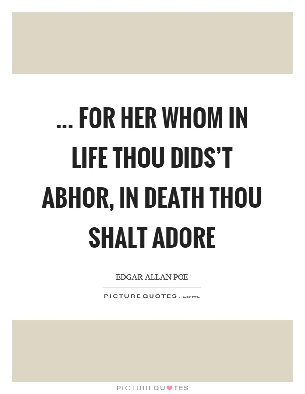 ... for her whom in life thou dids't abhor, in death thou shalt adore Picture Quote #1