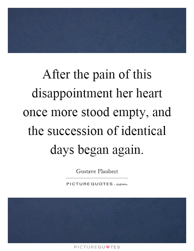 After the pain of this disappointment her heart once more stood empty, and the succession of identical days began again Picture Quote #1