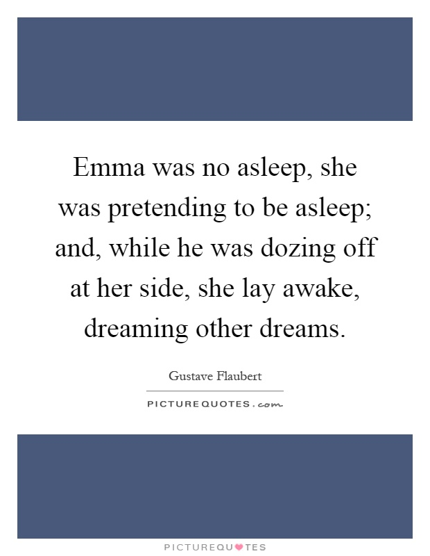 Emma was no asleep, she was pretending to be asleep; and, while he was dozing off at her side, she lay awake, dreaming other dreams Picture Quote #1