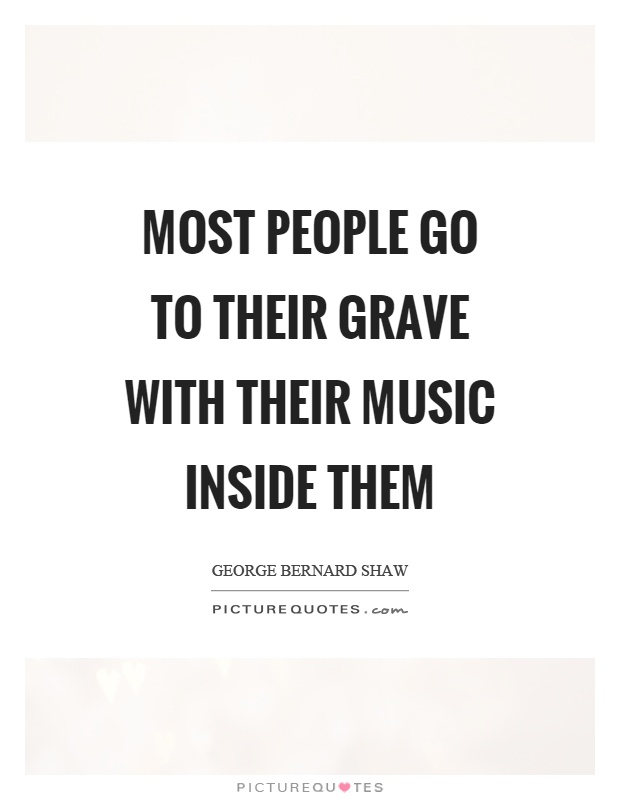 Most people go to their grave with their music inside them Picture Quote #1