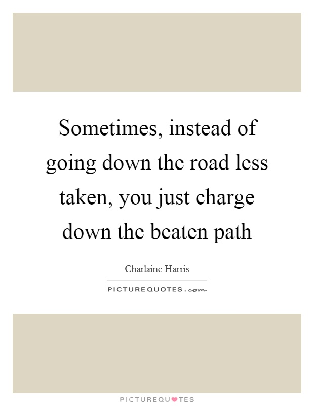 Sometimes, instead of going down the road less taken, you just charge down the beaten path Picture Quote #1