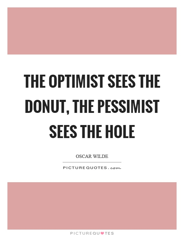 The optimist sees the donut, the pessimist sees the hole Picture Quote #1