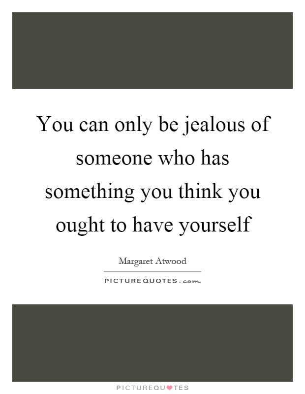 You can only be jealous of someone who has something you think you ought to have yourself Picture Quote #1