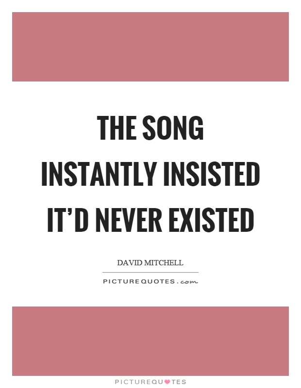 The song instantly insisted it'd never existed Picture Quote #1