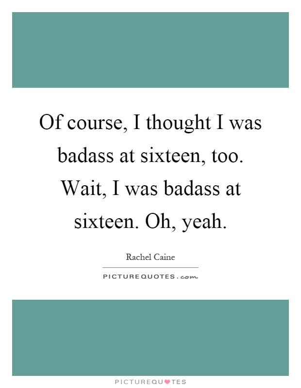 Of course, I thought I was badass at sixteen, too. Wait, I was badass at sixteen. Oh, yeah Picture Quote #1
