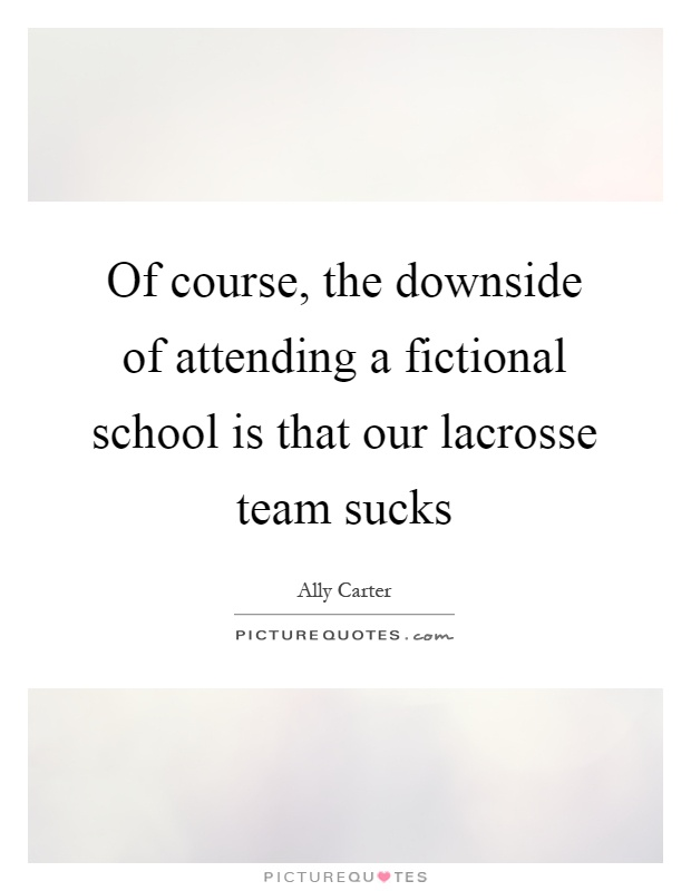 Of course, the downside of attending a fictional school is that our lacrosse team sucks Picture Quote #1