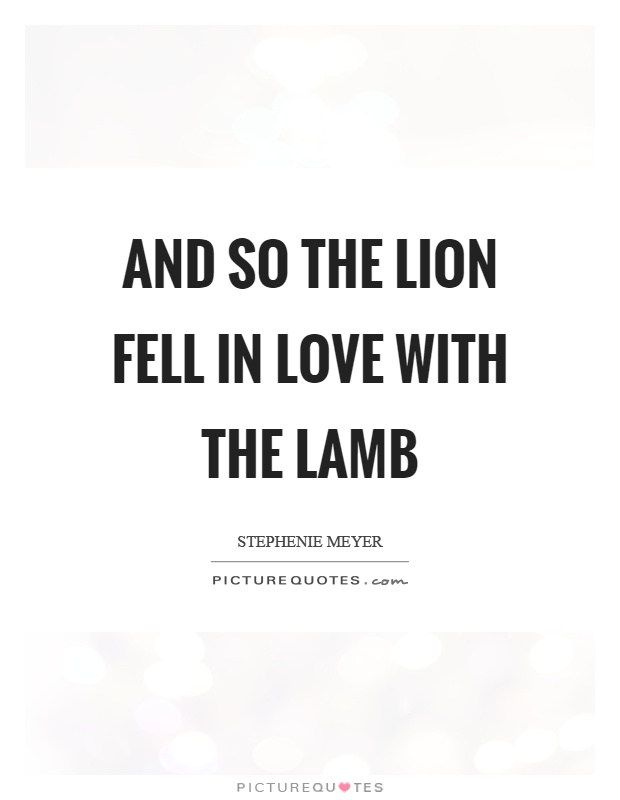 And so the lion fell in love with the lamb Picture Quote #1