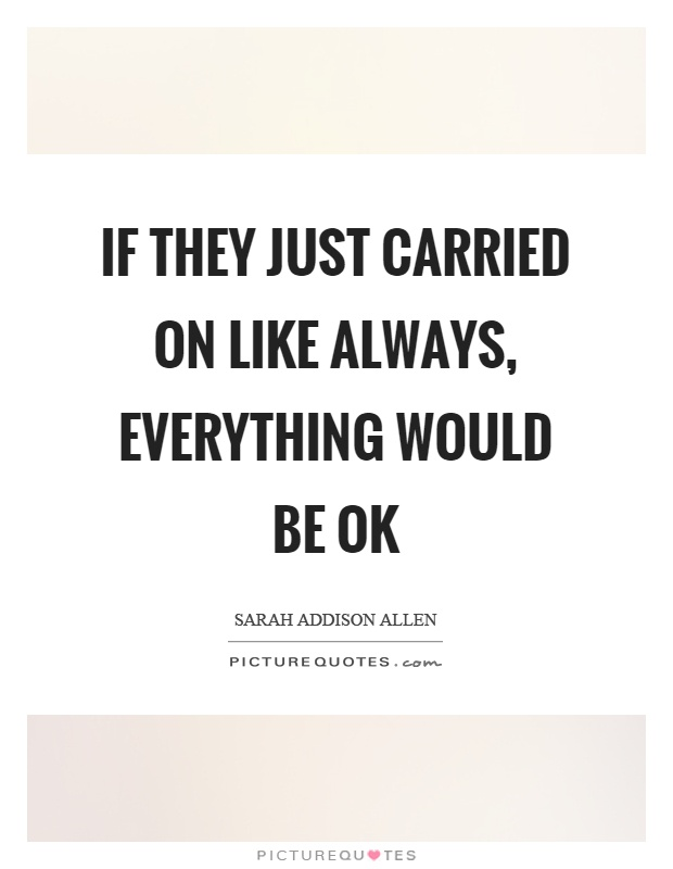 If they just carried on like always, everything would be ok Picture Quote #1