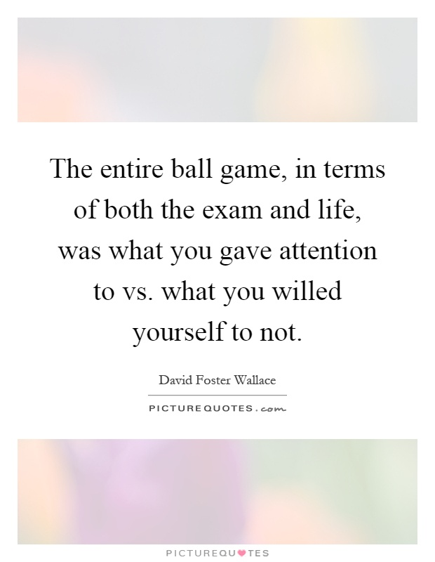The entire ball game, in terms of both the exam and life, was what you gave attention to vs. what you willed yourself to not Picture Quote #1