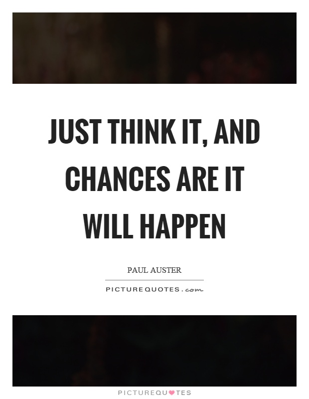 Just think it, and chances are it will happen Picture Quote #1