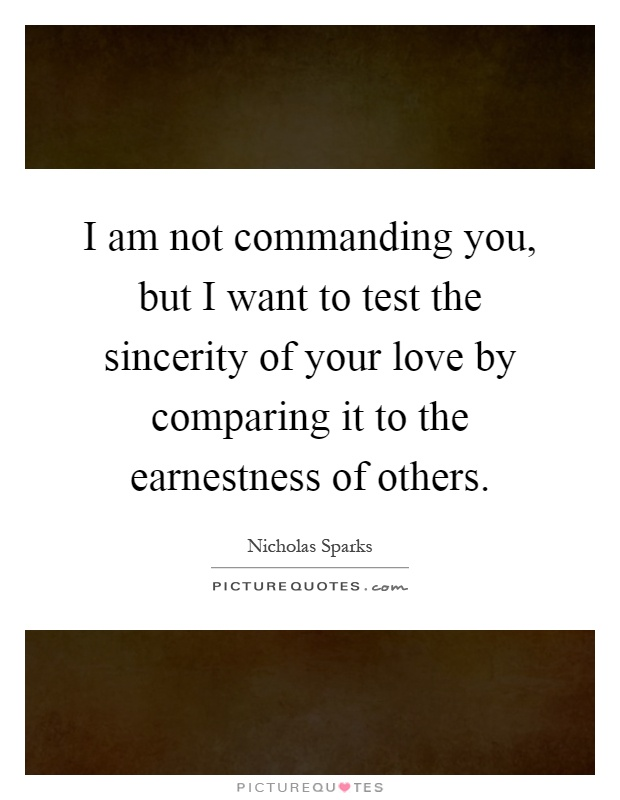 I am not commanding you, but I want to test the sincerity of your love by comparing it to the earnestness of others Picture Quote #1