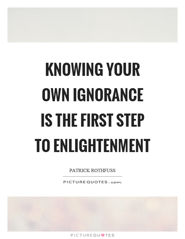 Knowing your own ignorance is the first step to enlightenment Picture Quote #1