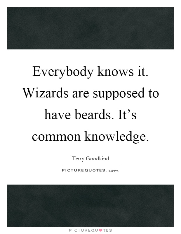 Everybody knows it. Wizards are supposed to have beards. It's common knowledge Picture Quote #1