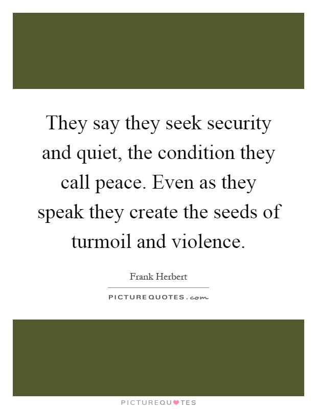 They say they seek security and quiet, the condition they call peace. Even as they speak they create the seeds of turmoil and violence Picture Quote #1
