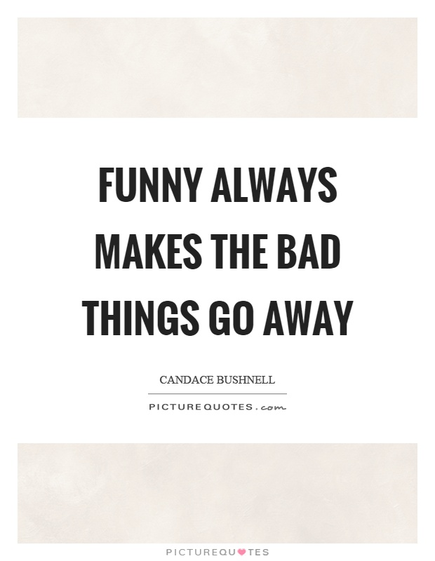 Funny always makes the bad things go away Picture Quote #1