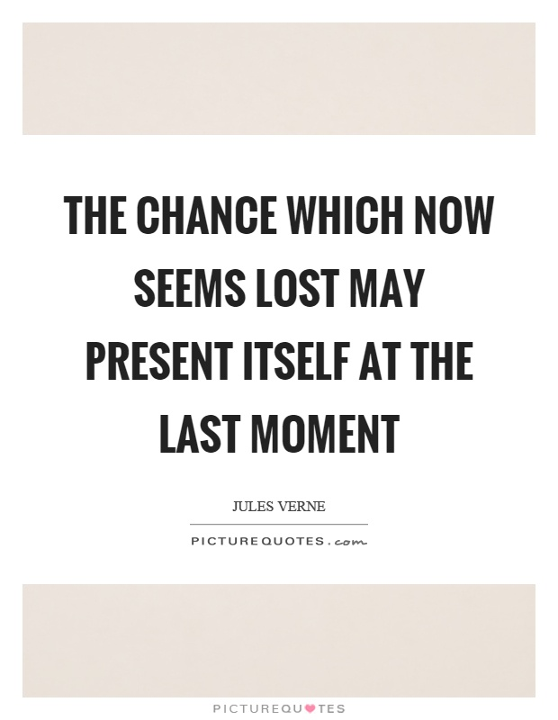 The chance which now seems lost may present itself at the last moment Picture Quote #1