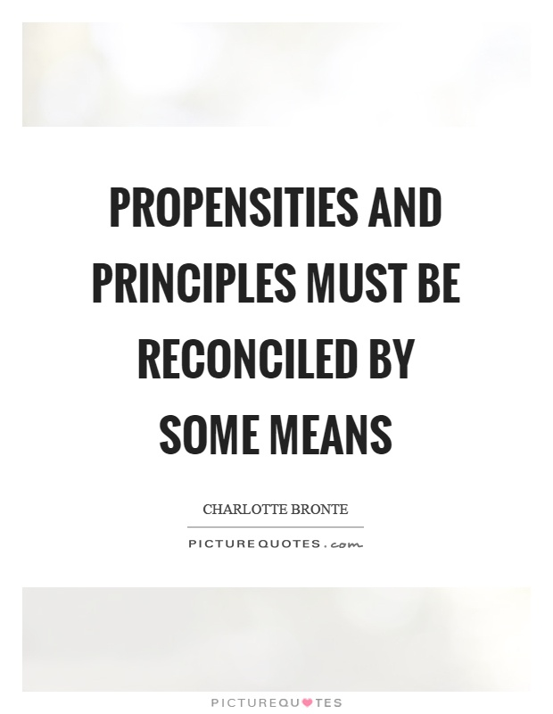 Propensities and principles must be reconciled by some means Picture Quote #1
