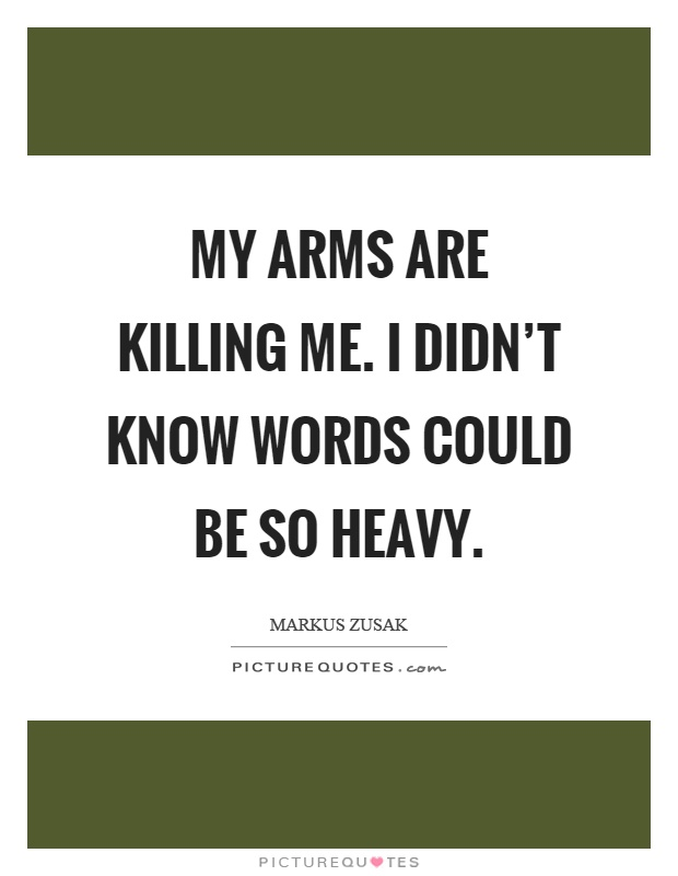 My arms are killing me. I didn't know words could be so heavy Picture Quote #1
