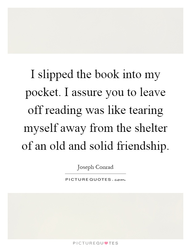 I slipped the book into my pocket. I assure you to leave off reading was like tearing myself away from the shelter of an old and solid friendship Picture Quote #1