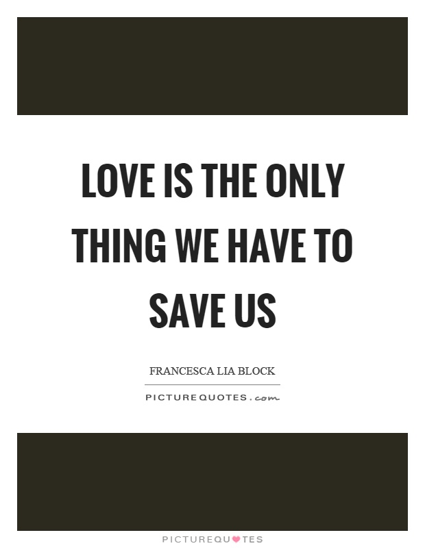 Love is the only thing we have to save us Picture Quote #1