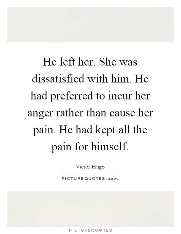 He left her. She was dissatisfied with him. He had preferred to incur her anger rather than cause her pain. He had kept all the pain for himself Picture Quote #1